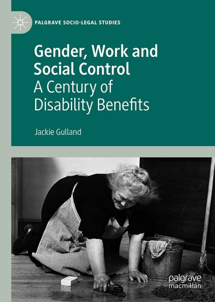 Cover of book 'Gender, Work and Social Control A Century of Disability Benefits'' by Jackie Gulland, published by Palgrave socio-legal studies. Cover is dark green and shows a black and white picture of an older woman on her knees scrubbing a floor